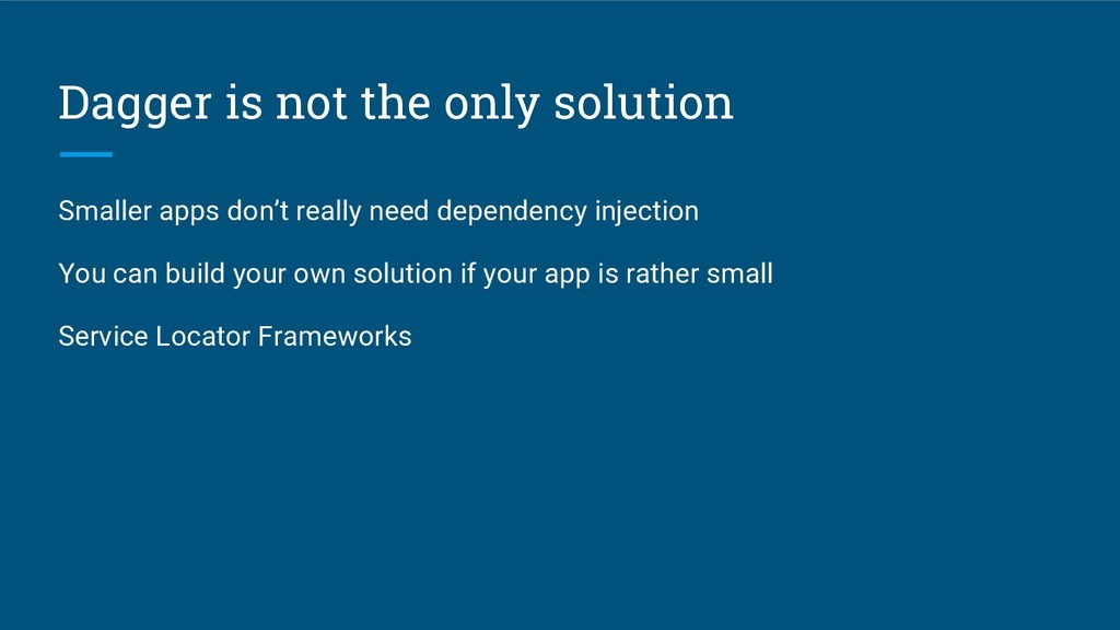 Dagger is not the only solution Smaller apps do...
