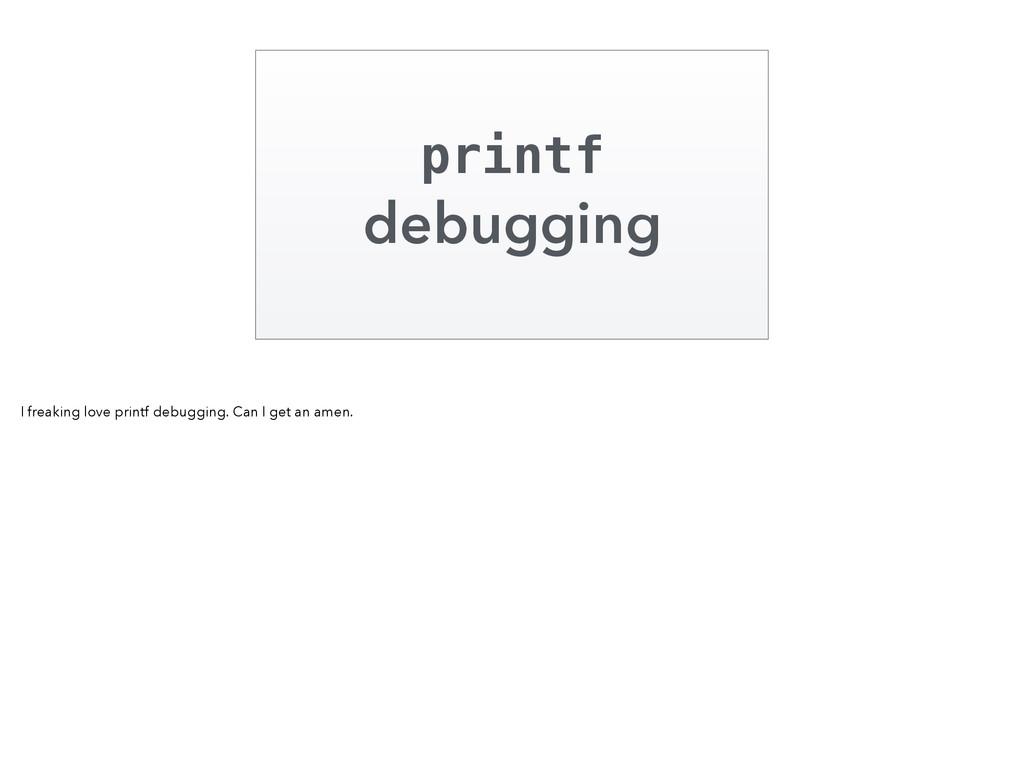printf debugging I freaking love printf debuggi...