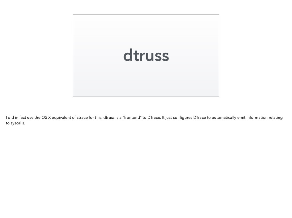 dtruss I did in fact use the OS X equivalent of...