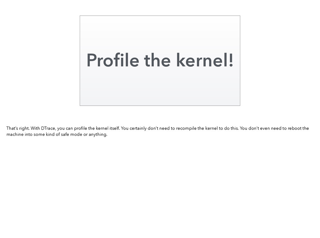Profile the kernel! That's right. With DTrace, y...