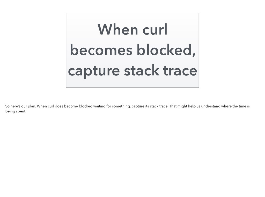 When curl becomes blocked, capture stack trace ...