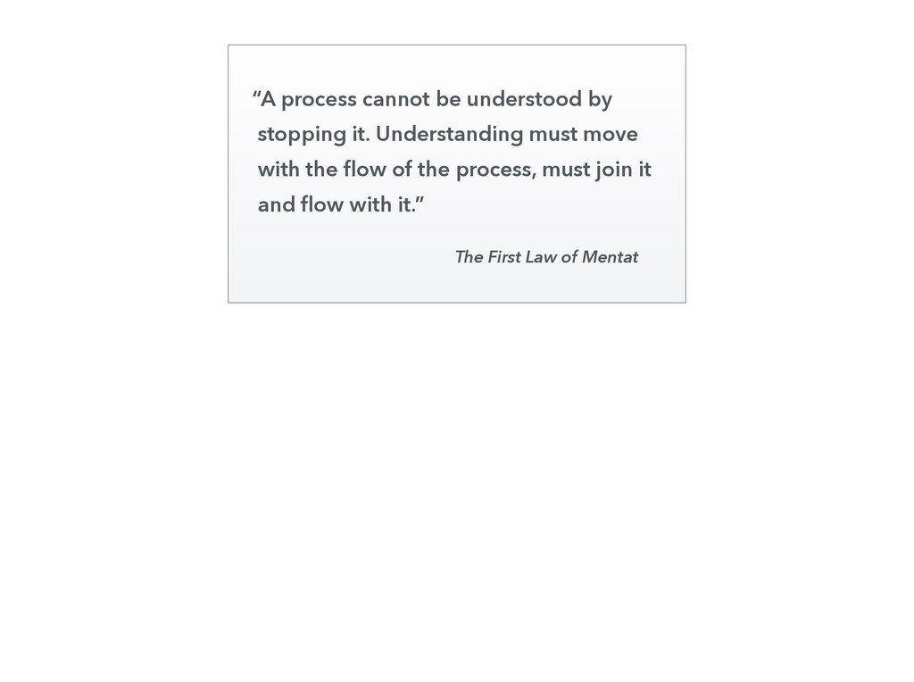 """""""A process cannot be understood by stopping it...."""