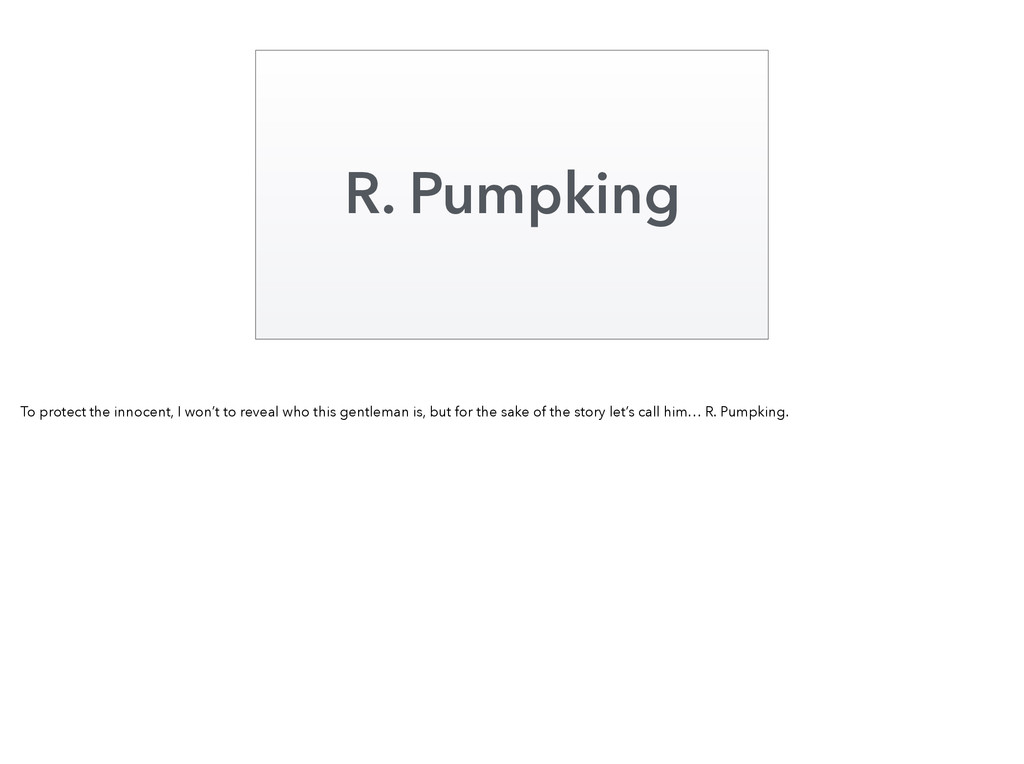 R. Pumpking To protect the innocent, I won't to...
