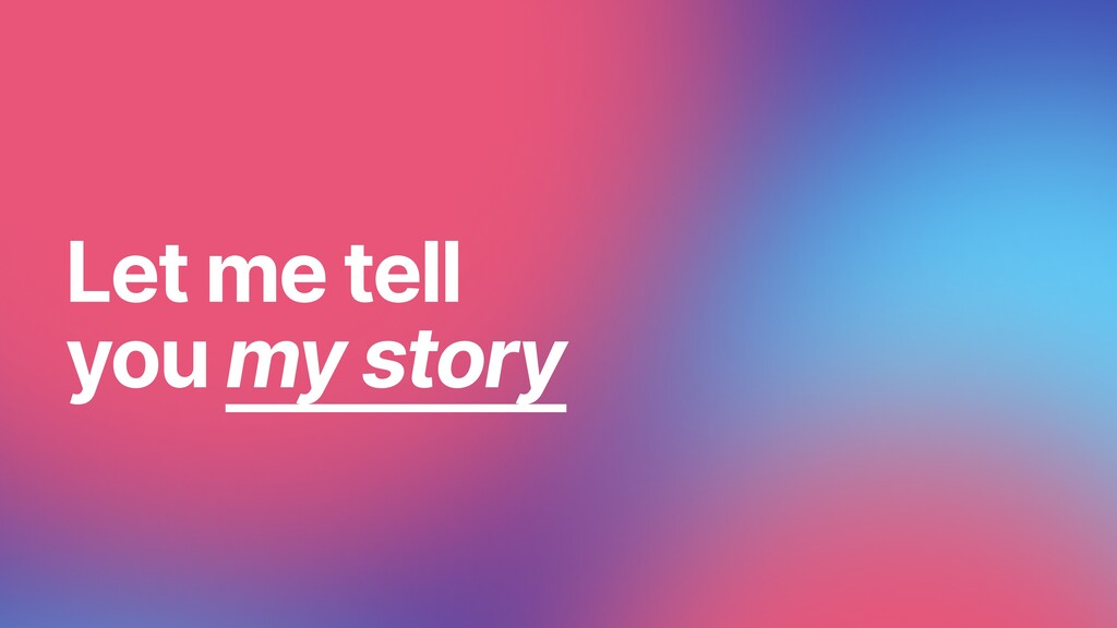 Let me tell you my story