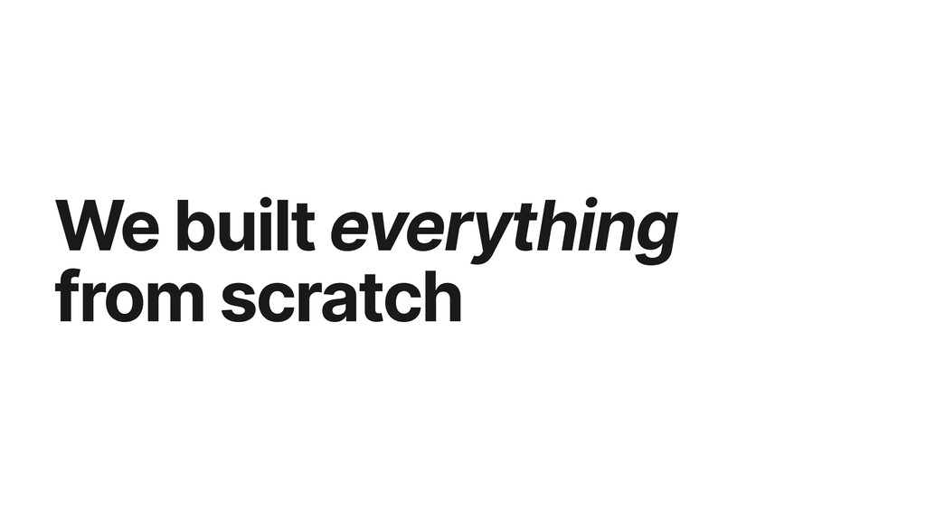 We built everything from scratch