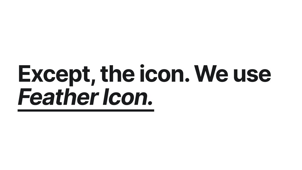 Except, the icon. We use Feather Icon.