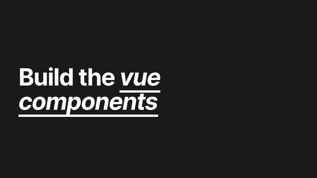 Build the vue components