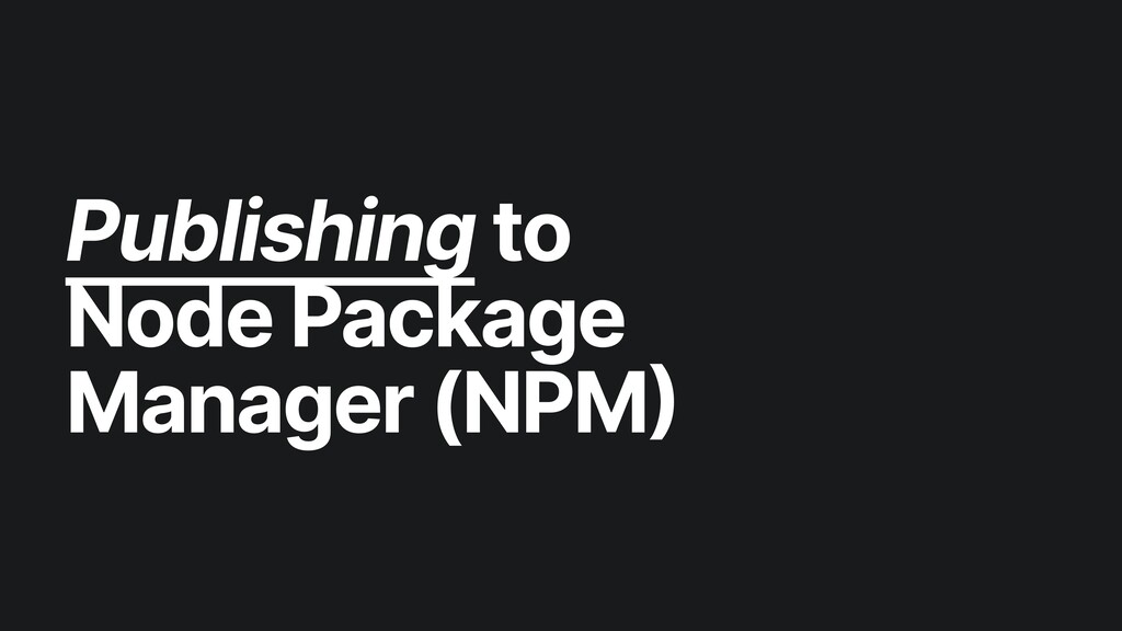 Publishing to   Node Package Manager (NPM)