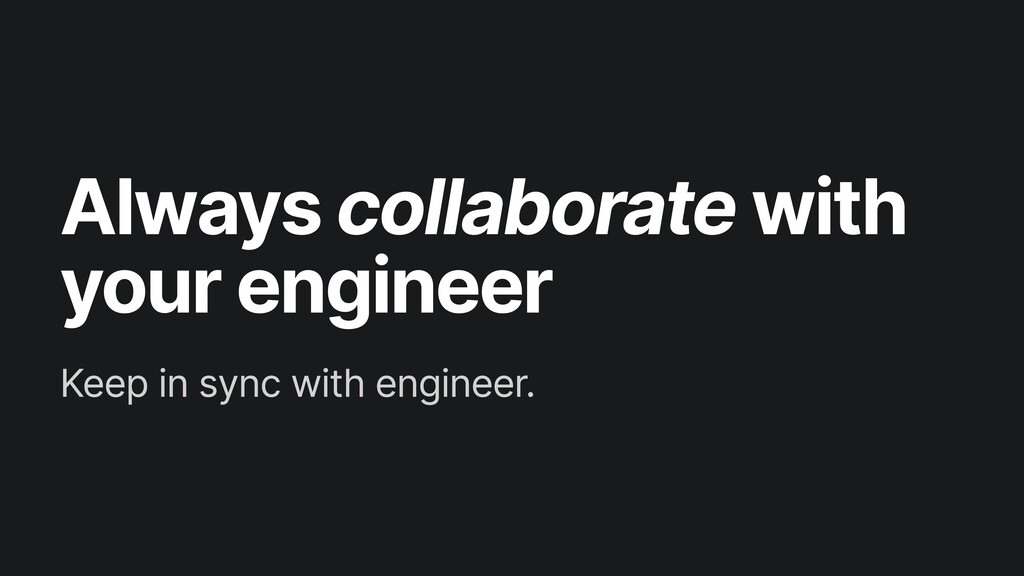 Always collaborate with your engineer