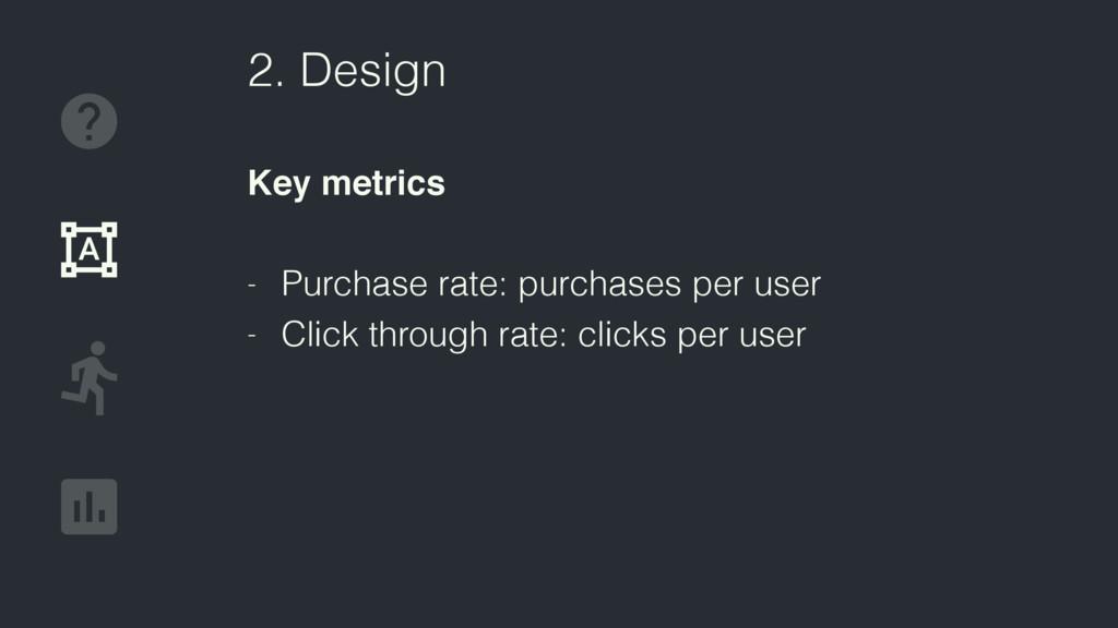 2. Design Key metrics - Purchase rate: purchase...