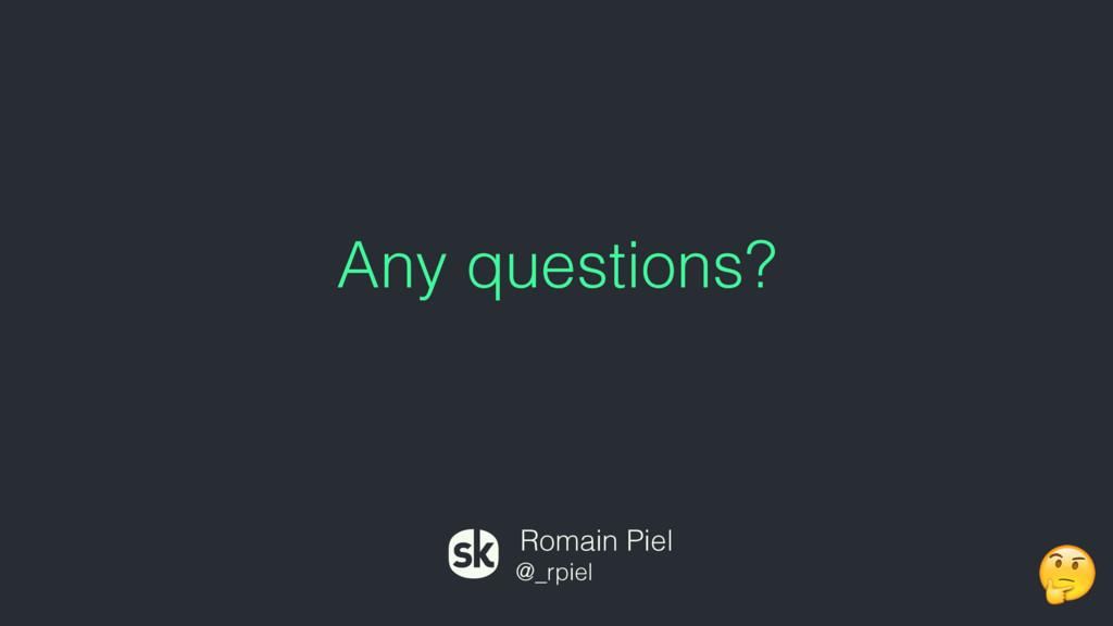 Any questions? Romain Piel @_rpiel