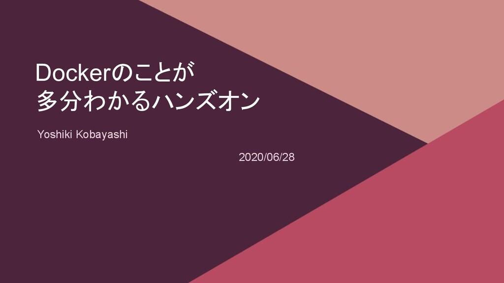 Dockerのことが 多分わかるハンズオン Yoshiki Kobayashi 2020/06...