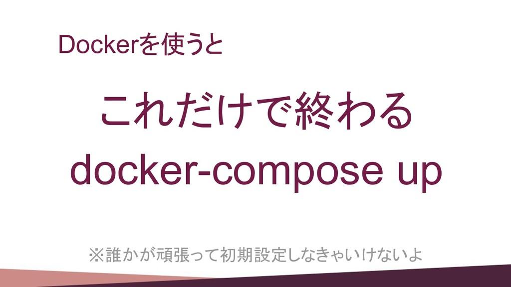 Dockerを使うと これだけで終わる docker-compose up ※誰かが頑張って初...