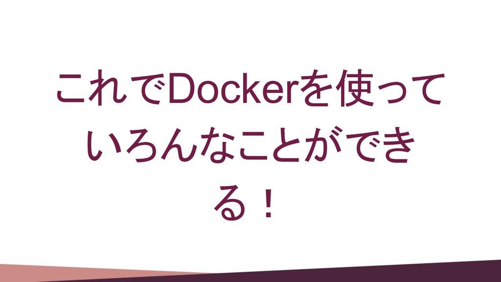 これでDockerを使って いろんなことができ る!