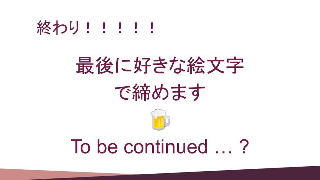 終わり!!!!! 最後に好きな絵文字 で締めます  To be continued … ?