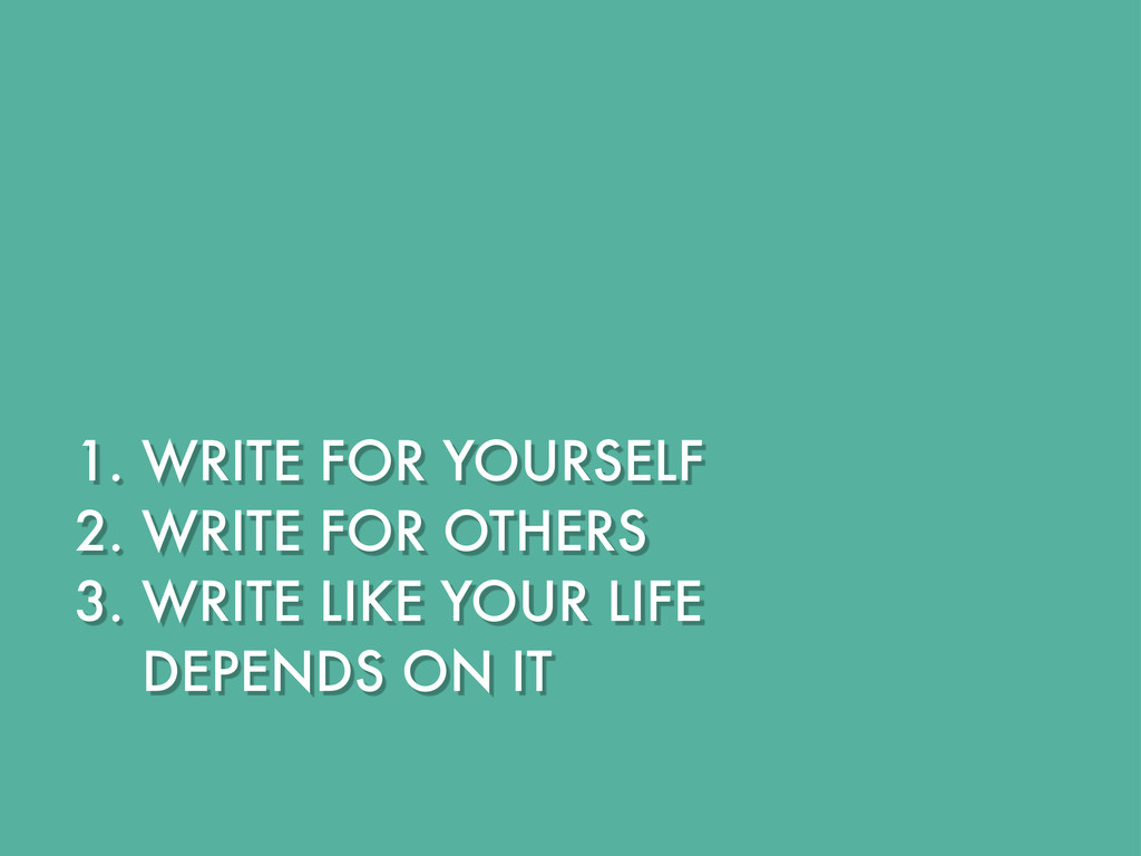 1. WRITE FOR YOURSELF 2. WRITE FOR OTHERS 3. WR...