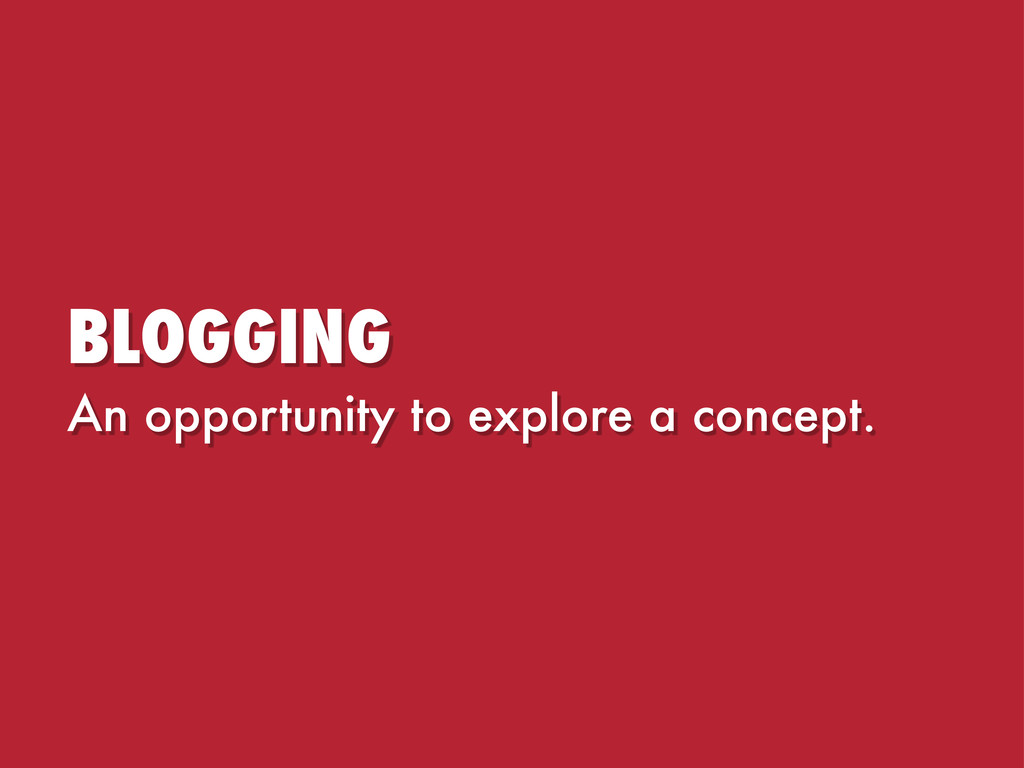 BLOGGING An opportunity to explore a concept.