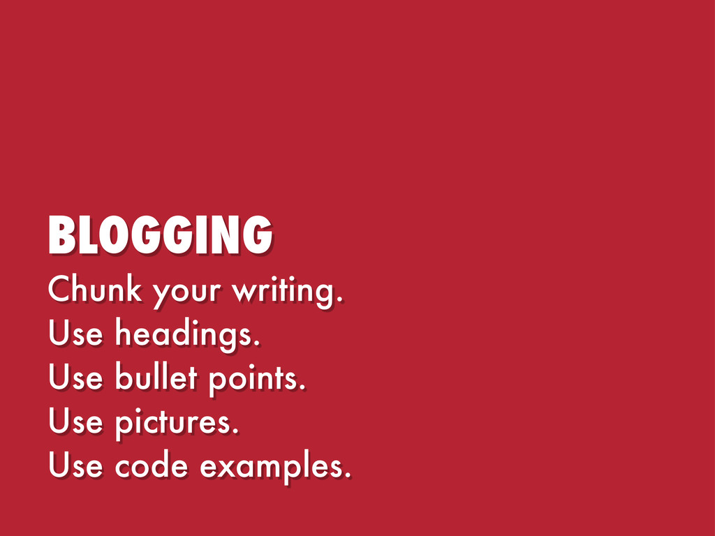 BLOGGING Chunk your writing. Use headings. Use ...