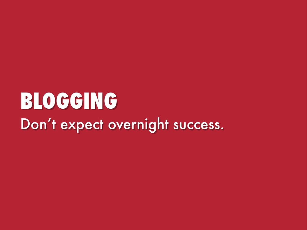 BLOGGING Don't expect overnight success.