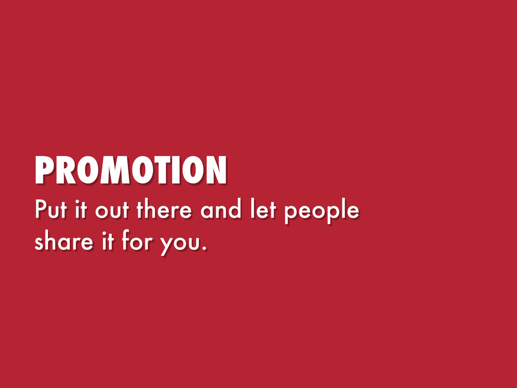 PROMOTION Put it out there and let people share...