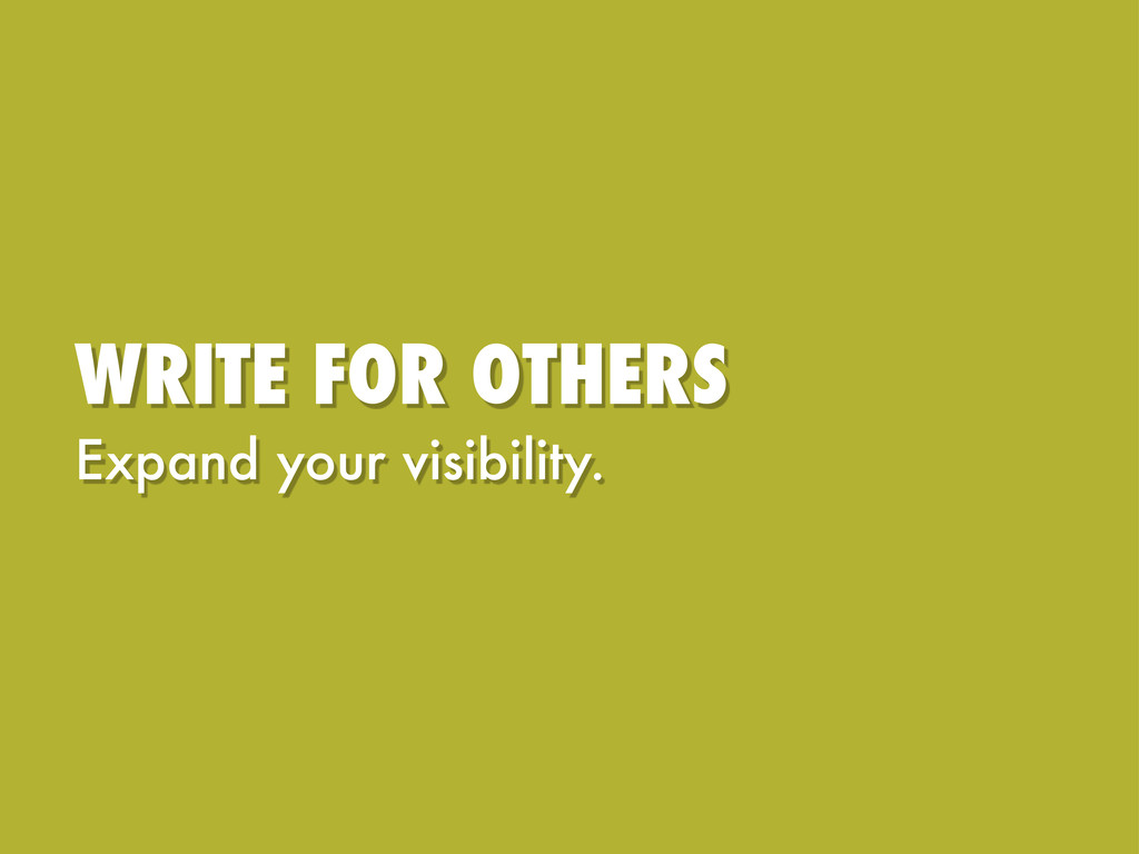 WRITE FOR OTHERS Expand your visibility.