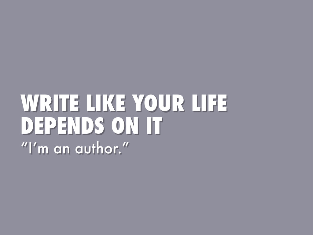 """WRITE LIKE YOUR LIFE DEPENDS ON IT """"I'm an auth..."""
