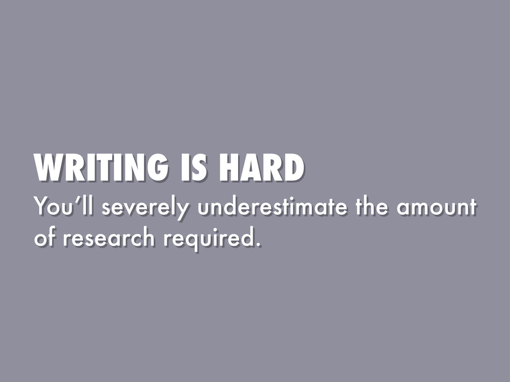 WRITING IS HARD You'll severely underestimate t...