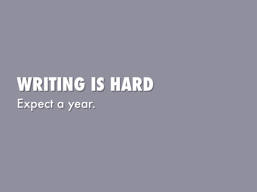 WRITING IS HARD Expect a year.