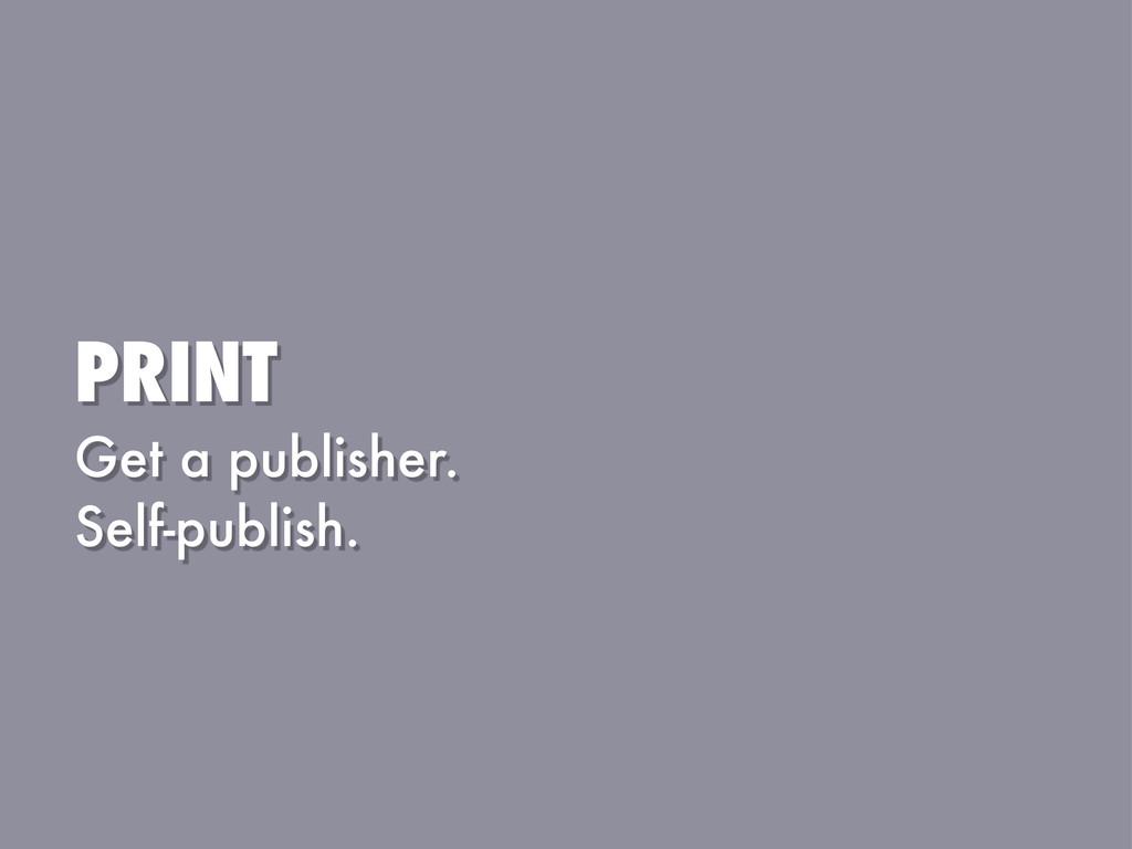 PRINT Get a publisher. Self-publish.