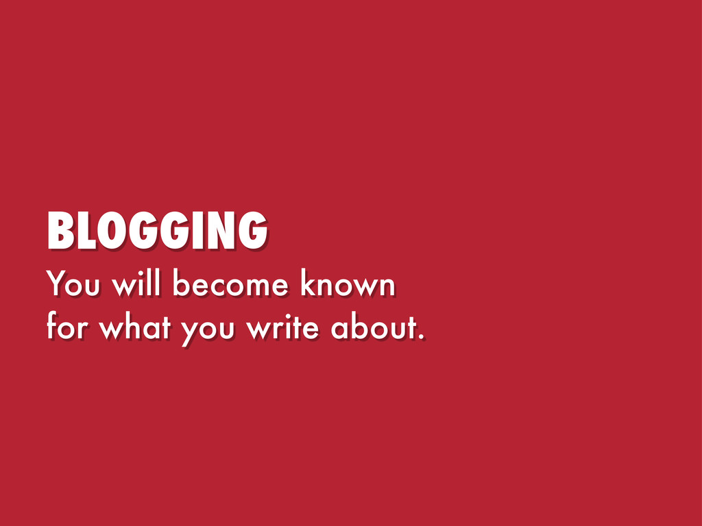 BLOGGING You will become known for what you wri...