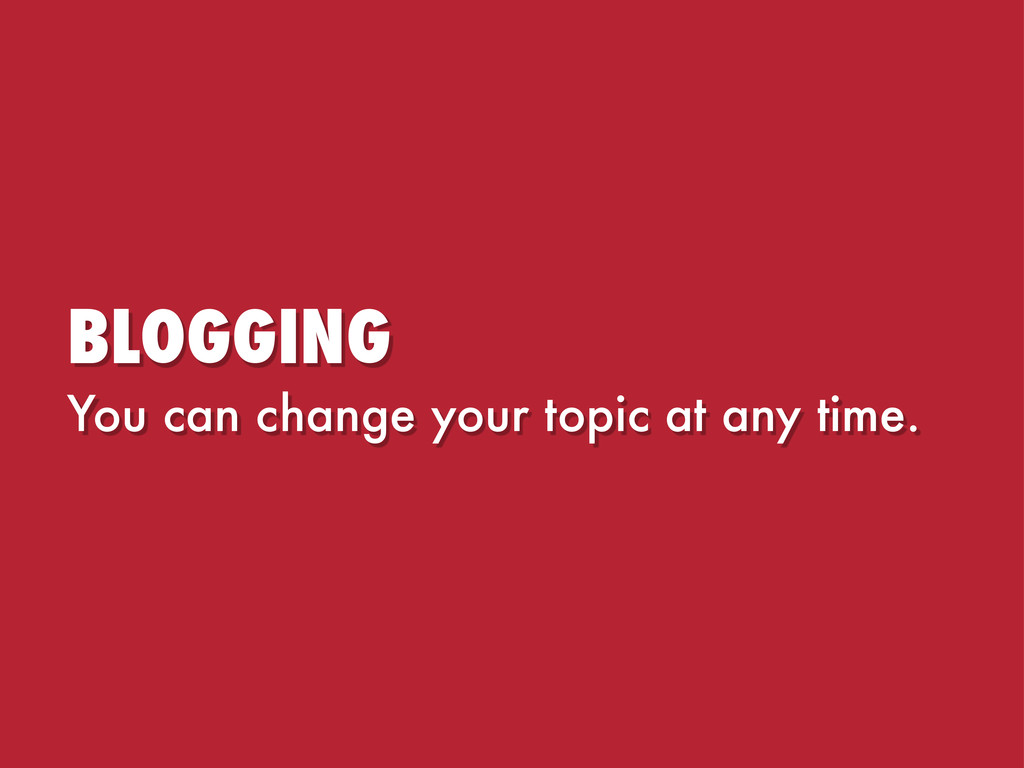 BLOGGING You can change your topic at any time.