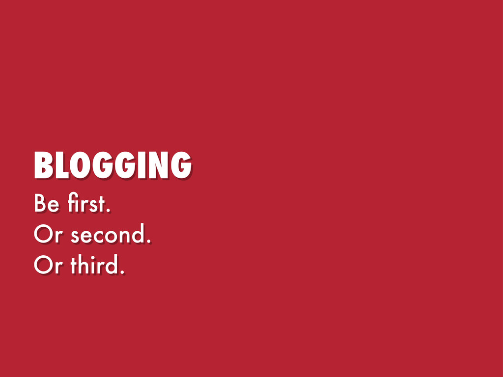 BLOGGING Be first. Or second. Or third.