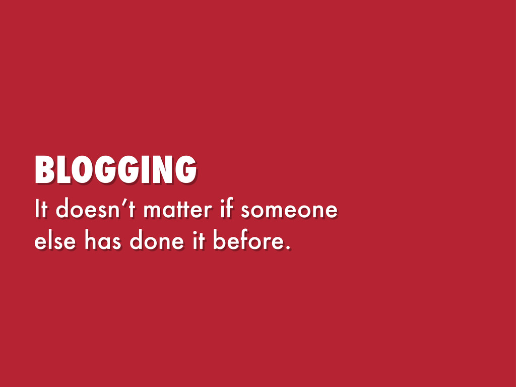 BLOGGING It doesn't matter if someone else has ...
