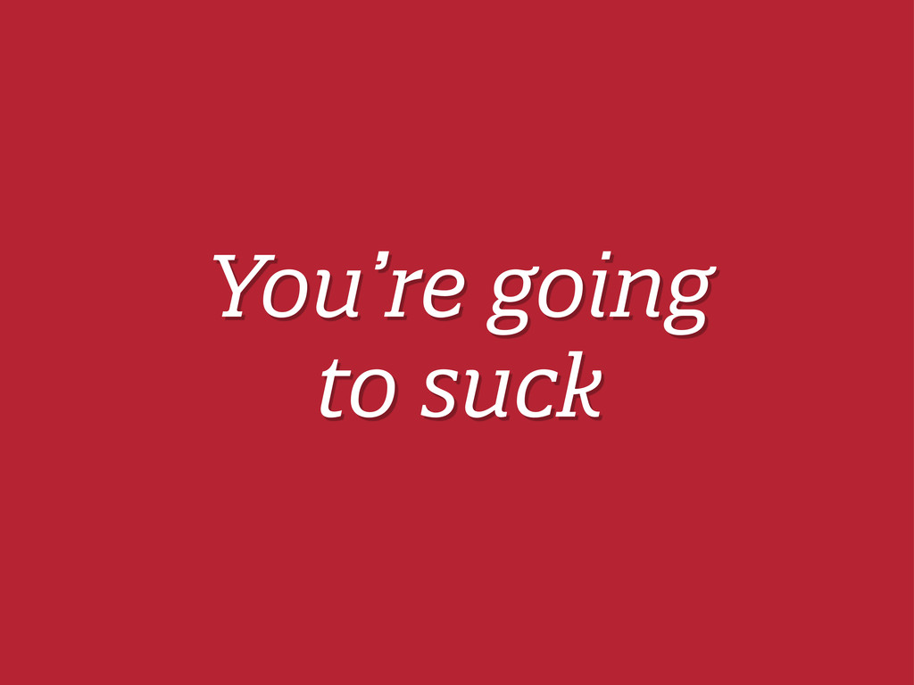 You're going to suck