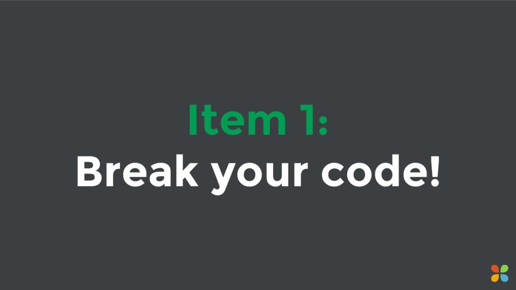 Item 1: Break your code!