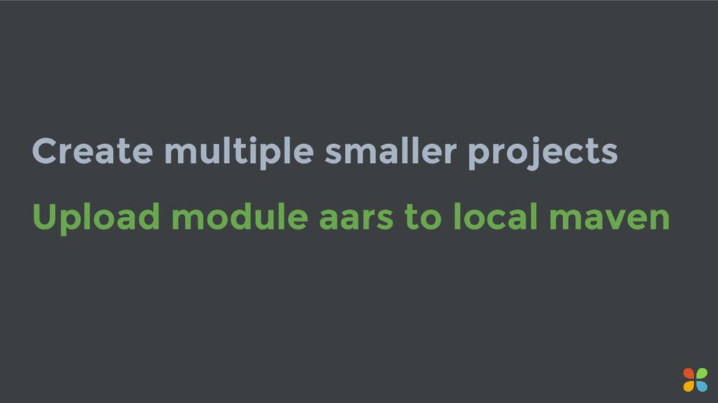 Create multiple smaller projects Upload module ...
