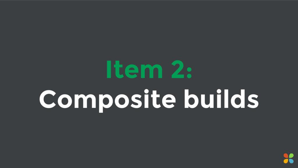 Item 2: Composite builds