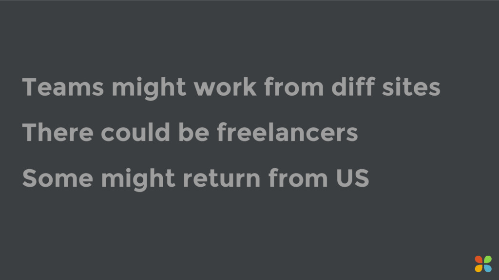 Teams might work from diff sites There could be...