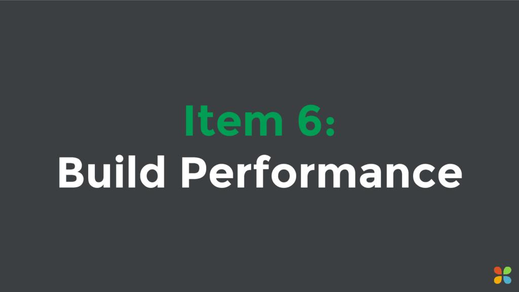 Item 6: Build Performance