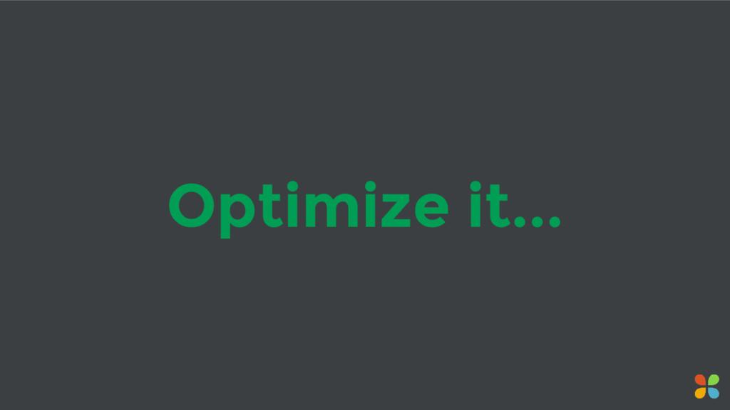 Optimize it...