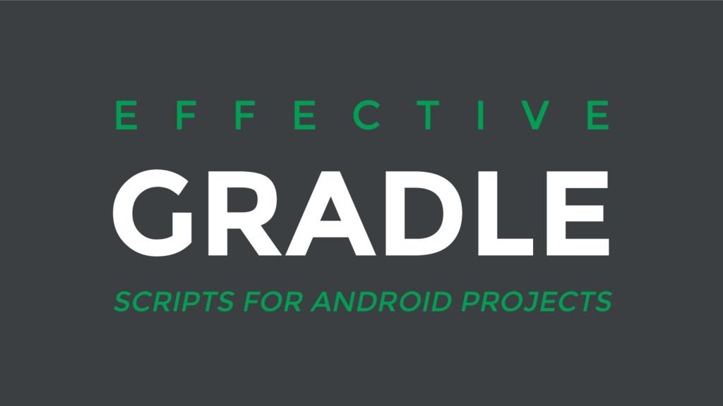 E F F E C T I V E GRADLE SCRIPTS FOR ANDROID PR...