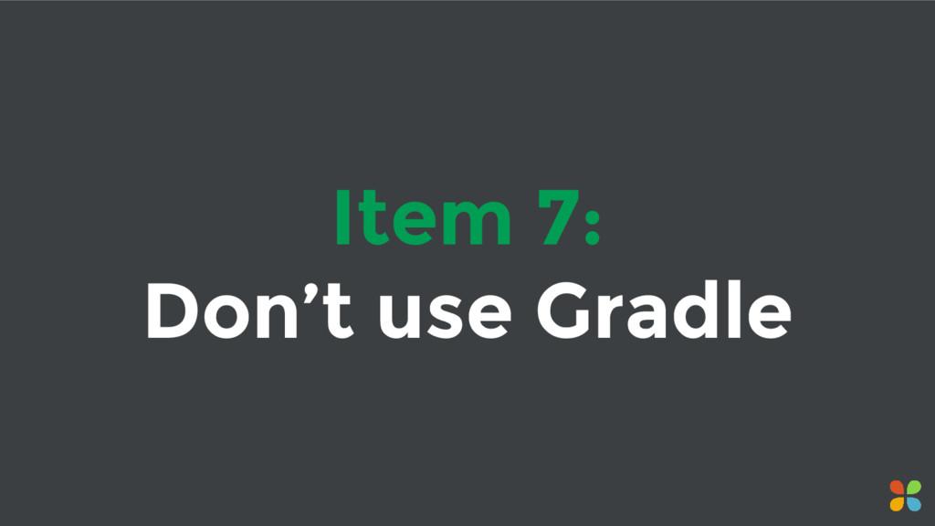 Item 7: Don't use Gradle