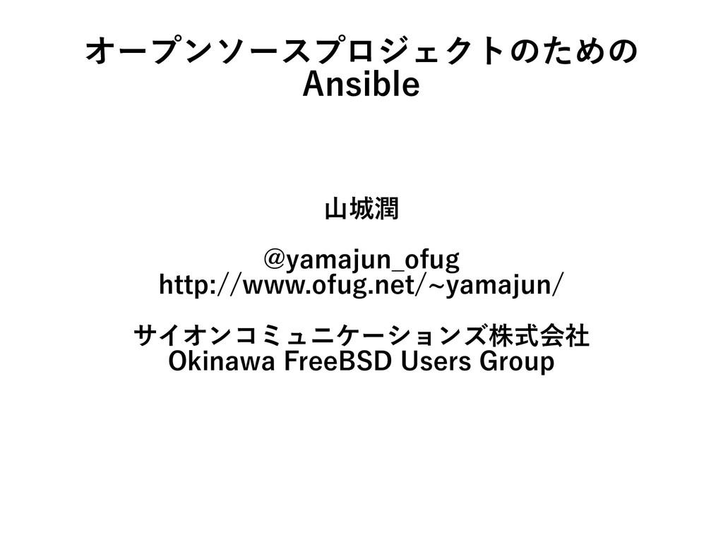 オープンソースプロジェクトのための Ansible 山城潤 @yamajun_ofug htt...