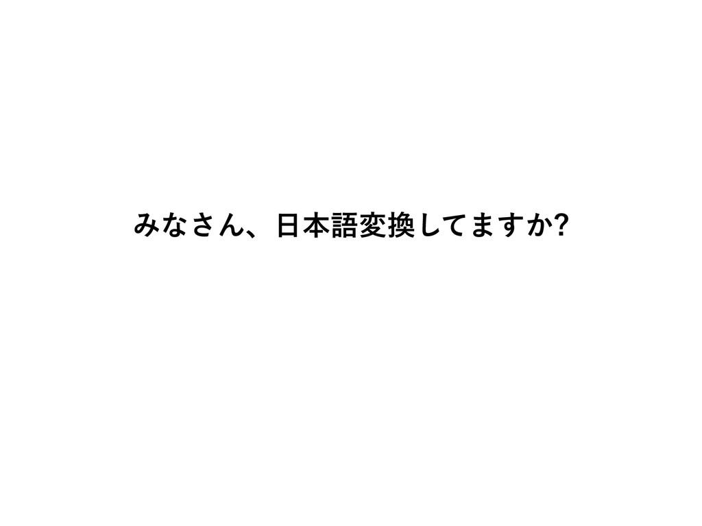 みなさん、日本語変換してますか?