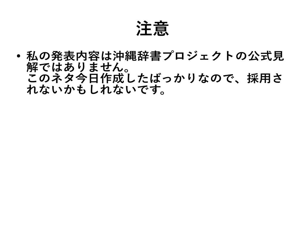 注意 ● 私の発表内容は沖縄辞書プロジェクトの公式見 解ではありません。 このネタ今日作成した...