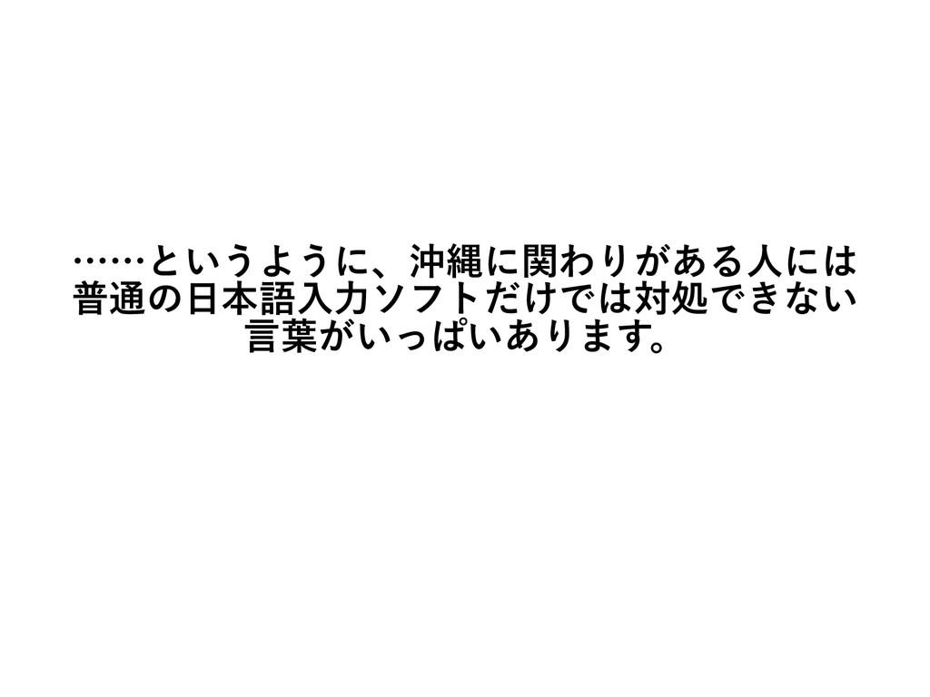 ……というように、沖縄に関わりがある人には 普通の日本語入力ソフトだけでは対処できない 言葉が...