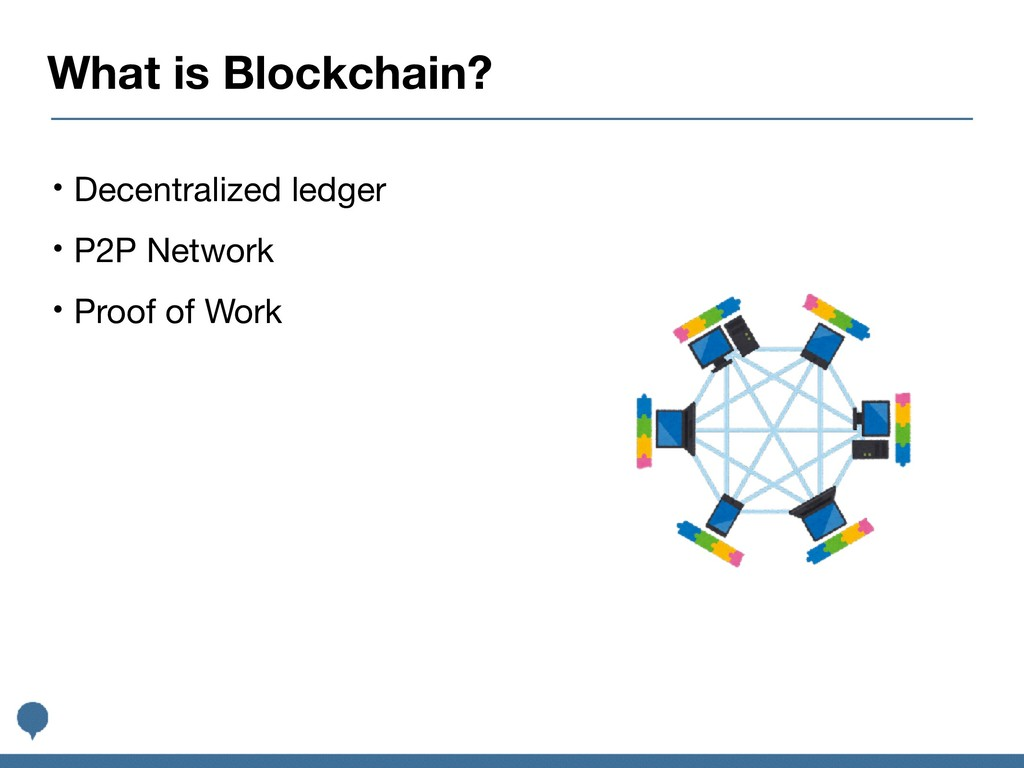 What is Blockchain? • Decentralized ledger  • P...