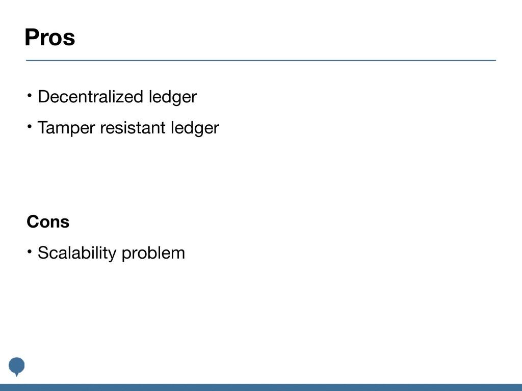 Pros • Decentralized ledger  • Tamper resistant...
