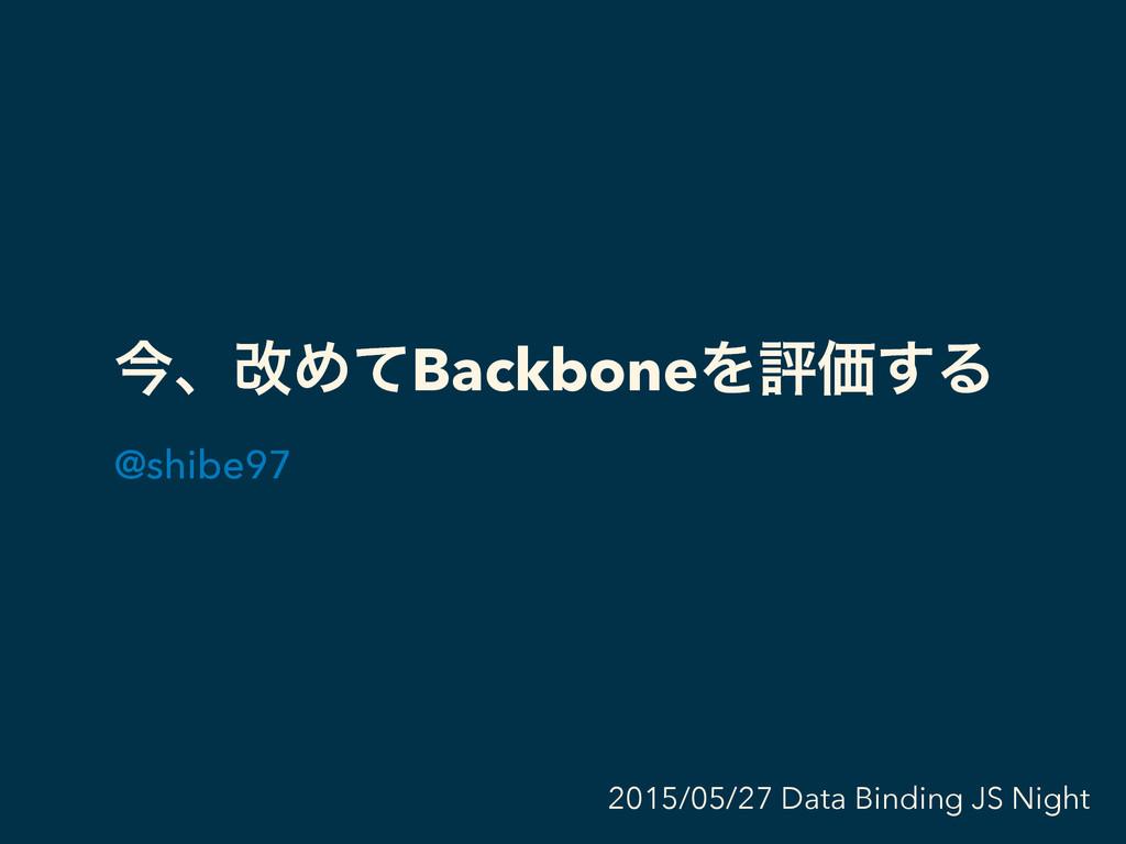 ࠓɺվΊͯBackboneΛධՁ͢Δ @shibe97 2015/05/27 Data Bin...