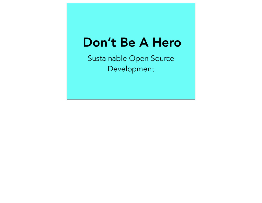 Don't Be A Hero Sustainable Open Source Develop...